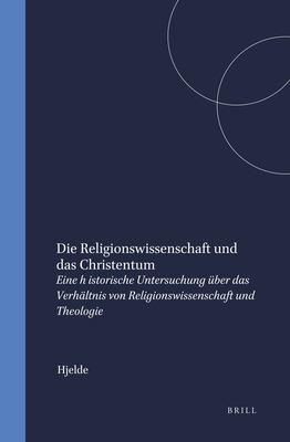 Die Religionswissenschaft Und Das Christentum: Eine Historische Untersuchung Uber Das Verhdltnis Von Religionswissenschaft Und Theologie 9789004099227
