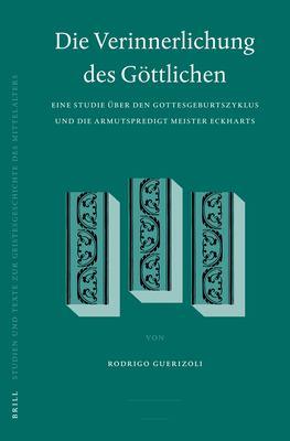 Die Verinnerlichung Des Gottlichen: Eine Studie Uber Den Gottesgeburtszyklus Und die Armutspredigt Meister Eckharts 9789004150003