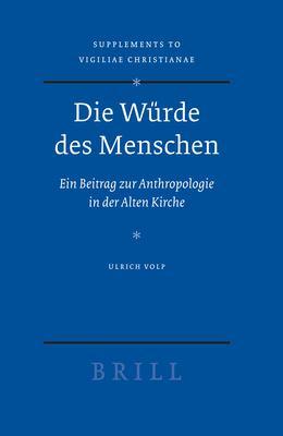 Die Wurde des Menschen: Ein Beitrag zur Anthropologie in der Alten Kirche 9789004154483