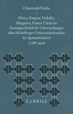 Dives, Pauper, Nobilis, Magister, Frater, Clericus: Sozialgeschichtliche Untersuchungen Uber Heidelberger Universitatsbesucher Des Spatmittelalters (1 9789004101470