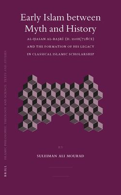 Early Islam Between Myth and History: Al-?Asan Al-Ba?r? (D. 110h/728ce) and the Formation of His Legacy in Classical Islamic Scholarship