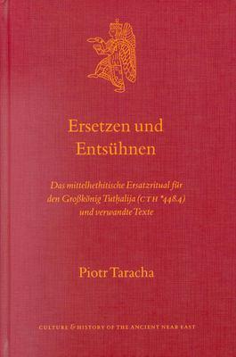 Ersetzen Und Entsuhnen: Das Mittelhethitische Ersatzritual Fur Den Grobkonig Tuthalija (Cth *448.4) Und Verwandte Texte 9789004119109