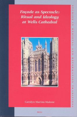 Facade as Spectacle: Ritual and Ideology at Wells Cathedral - Malone, Carolyn Marino