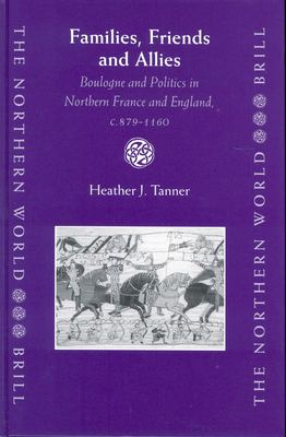 Families, Friends and Allies: Boulogne and Politics in Northern France and England, C.879-1160