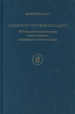 Fruhe Saihi- Und Babi-Theologie: Die Darlegung Der Beweise Fur Muhammads Besonderes Prophetentum (AR-Risala Fi Itbat An-Nubuwa Al-Gassa) 9789004140349