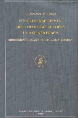 Funf Zentralthemen der Theologie Luthers Und Seiner Erben: Communicatio - Imago - Figura - Maria - Exempla. Mit Edition Zweier Christologischer Fruhsc 9789004125292