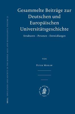Gesammelte Beitrage Zur Deutschen Und Europaischen Universitatsgeschichte: Strukturen, Personen, Entwicklungen 9789004162808