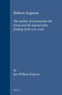 Helena Augusta: The Mother of Constantine the Great and the Legend of Her Finding of the True Cross 9789004094352