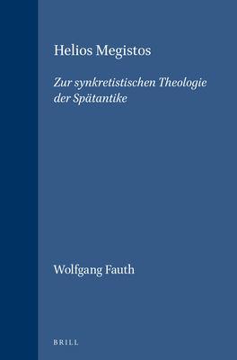 Helios Megistos: Zur Synkretistischen Theologie der Spdtantike 9789004101944