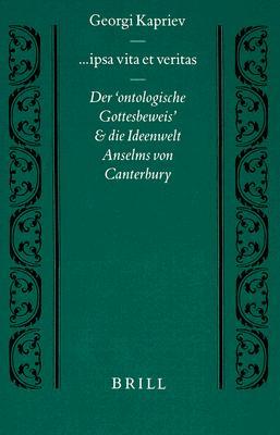 Ipsa Vita Et Veritas: Der Ontologische Gottesbeweis Und Die Ideenwelt Anselms Von Canterbury 9789004110977
