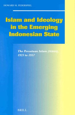 Islam and Ideology in the Emerging Indonesian State: The Persatuan Islam (Persis), 1923 to 1957 9789004120471