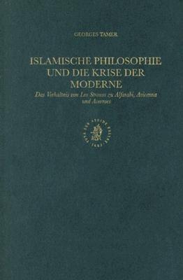 Islamische Philosophie Und Die Krise Der Moderne: Das Verhaltnis Von Leo Strauss Zu Alfarabi, Avicenna Und Averroes 9789004120297