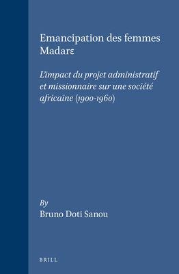 L'Emancipation Des Femmes Madare: L'Impact Du Projet Administratif Et Missionnaire Sur Une Societe Africaine, 1900-1960 9789004098527