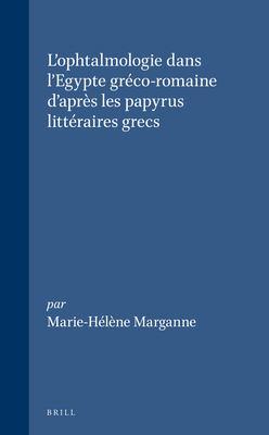 L'Ophtalmologie Dans L'Egypte Greco-Romaine D'Apres Les Papyrus Littiraires Grecs 9789004099074