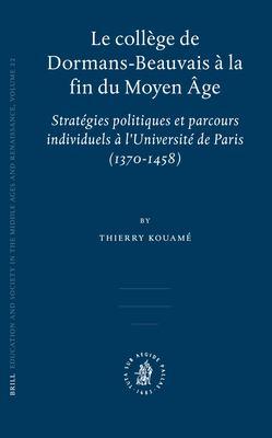 Le College de Dormans-Beauvais a la Fin Du Moyen Age: Strategies Politiques Et Parcours Individuels A L'Universite de Paris (1370-1458) 9789004141353