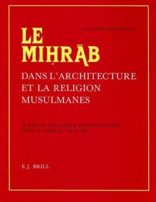 Le Mihrab Dans L'Architecture Et La Religion Musulmanes: Actes Du Colloque International Tenu a Paris En Mai 1980 Publies Et Pourvus D'Une Etude D'Int 9789004084261