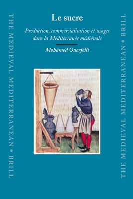 Le Sucre: Production, Commercialisation Et Usages Dans la Mediterranee Medievale 9789004163102