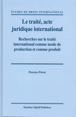 Le Traiti, Acte Juridique International: Recherches Sur Le Traiti International Comme Mode de Production Et Comme Produit 9789004139091