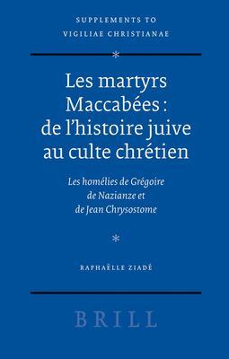 Les Martyrs Maccabees: de L'Histoire Juive Au Culte Chretien: Les Homelies de Gregoire de Nazianze Et de Jean Chrysostome 9789004153844