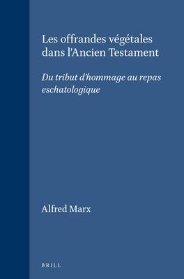 Les Offrandes Vegetales Dans L'Ancien Testament: Du Tribut D'Hommage Au Repas Eschatologique 9789004101364