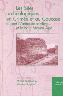 Les Sites Archeologiques En Crimee Et Au Caucase Durant L'Antiquite Tardice Et Le Haut Moyen-Age 9789004117464