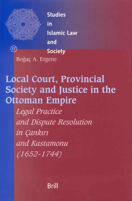 Local Court, Provincial Society and Justice in the Ottoman Empire: Legal Practice and Dispute Resolution in Cank?r? and Kastamonu (1652-1744) 9789004126091