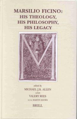 Marsilio Ficino: His Theology, His Philosophy, His Legacy 9789004118553
