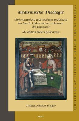 Medizinische Theologie: Christus Medicus Und Theologia Medicinalis Bei Martin Luther Und Im Luthertum Der Barockzeit, Mit Edition Dreier Quell 9789004141568