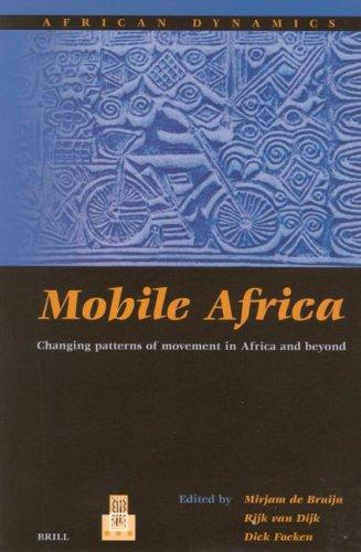 Mobile Africa Mobile Africa: Changing Patterns of Movement in Africa and Beyond Changing Patterns of Movement in Africa and Beyond - Dijk, Rijk Van / Foeken, D. / Bruijn, Mirjam De