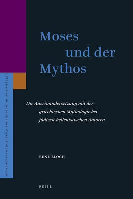 Moses Und Der Mythos: Die Auseinandersetzung Mit Der Griechischen Mythologie Bei J Disch-Hellenistischen Autoren 9789004165014