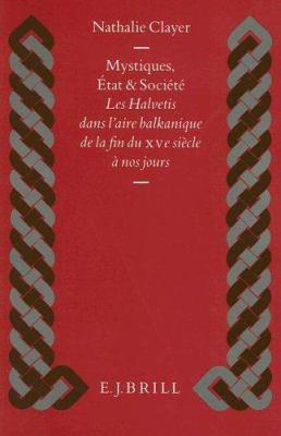 Mystiques, Etat Et Societe: Les Halvetis Dans L'Aire Balkanique de la Fin Du Xve Siecle A Nos Jours 9789004100909