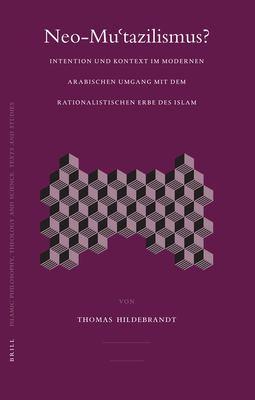 Neo-Mu'tazilismus?: Intention Und Kontext Im Modernen Arabischen Umgang Mit Dem Rationalistischen Erbe Des Islam 9789004150997