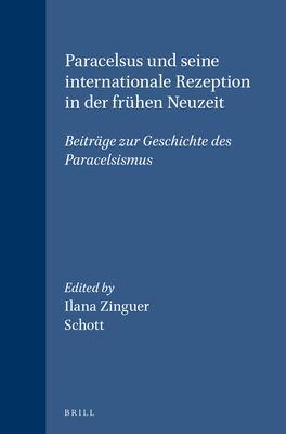 Paracelsus Und Seine Internationale Rezeption In der Fruhen Neuzeit: Beitrage Zur Geschichte Des Paracelsismus 9789004109742