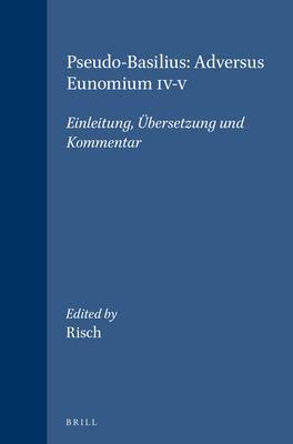 Pseudo-Basilius: Adversus Eunomium IV-V: Einleitung, Bersetzung Und Kommentar 9789004095588