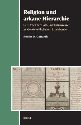 Religion Und Arkane Hierarchie: Der Orden Der Gold- Und Rosenkreuzer ALS Geheime Kirche Im 18. Jahrhundert 9789004156678