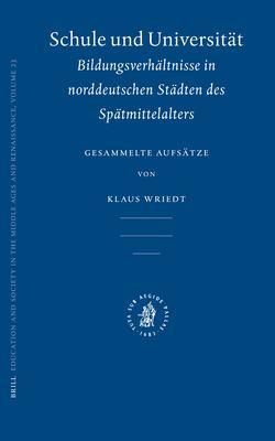 Schule Und Universitdt: Bildungsverhdltnisse in Norddeutschen Stddten Des Spdtmittelalters: Gesammelte Aufsdtze 9789004146877