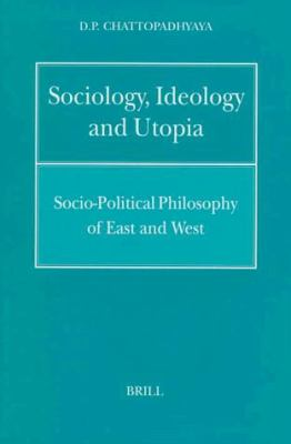 Sociology, Ideology and Utopia: Socio-Political Philosophy of East and West 9789004108073