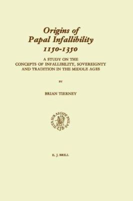 Studies in the History of Christian Traditions, Origins of Papal Infallibility, 1150-1350: A Study on the Concepts of Infallibility, Sovereignty and T 9789004088849