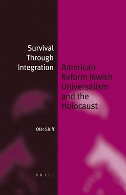 Survival Through Integration: American Reform Jewish Universalism and the Holocaust 9789004141094