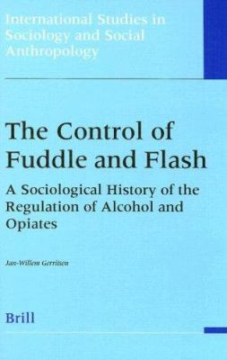 The Control of Fuddle and Flash: A Sociological History of the Regulation of Alcohol and Opiates 9789004116405