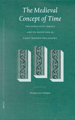 The Medieval Concept of Time: Studies on the Scholastic Debate and Its Reception in Early Modern Philosophy - Porro, Pasquale