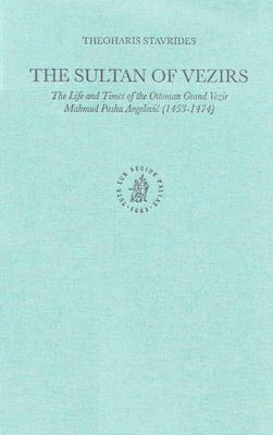 Sultan of Vezirs : The Life and Times of the Ottoman Grand Vezir Mahmud Pasha Angelovic (1453-1474)