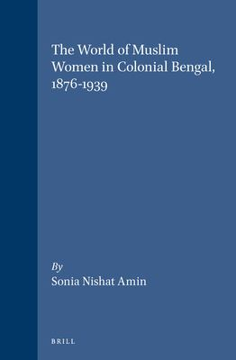 The World of Muslim Women in Colonial Bengal, 1876-1939: