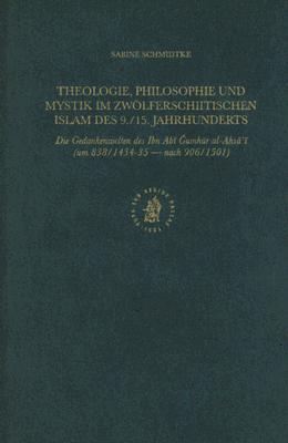 Theologie, Philosophie Und Mystik Im Zwolferschiitischen Islam Des 9./15. Jahrhunderts: Die Gedankenwelten Des Ibn ABI Gumhur Al-Ahsa'i (Um 838/1434-3 9789004115316