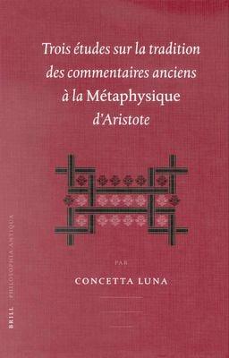 Trois Etudes Sur la Tradition Des Commentaires Anciens a la Metaphysique D'Aristote