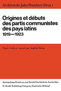 Archives de Jules Humbert-Droz, Volume I: Vol I: Origines Et D Buts Des Partis Communistes Des Pays Latins 1919-1923 9789027701534