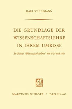 Die Grundlage Der Wissenschaftslehre in Ihrem Umrisse: Zu Fichtes Wissenschaftslehren' Von 1794 Und 1810 9789024701353