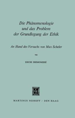 Die Phanomenologie Und Das Problem Der Grundlegung Der Ethik an Hand Des Versuchs Von Max Scheler 9789024750627
