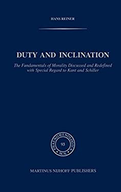 Duty and Inclination the Fundamentals of Morality Discussed and Redefined with Special Regard to Kant and Schiller: The Fundamentals of Morality Discu - Reiner, Hans / Reiner, H.