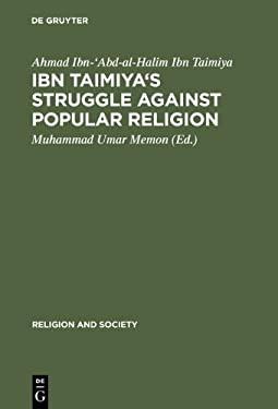 Ibn Taimaya's Struggle Against Popular Religion With an Annotated Translation of His Kitab Iqtida Assirat Al Mustaquin Mukhalafat Ashab Al Jahim (Reli